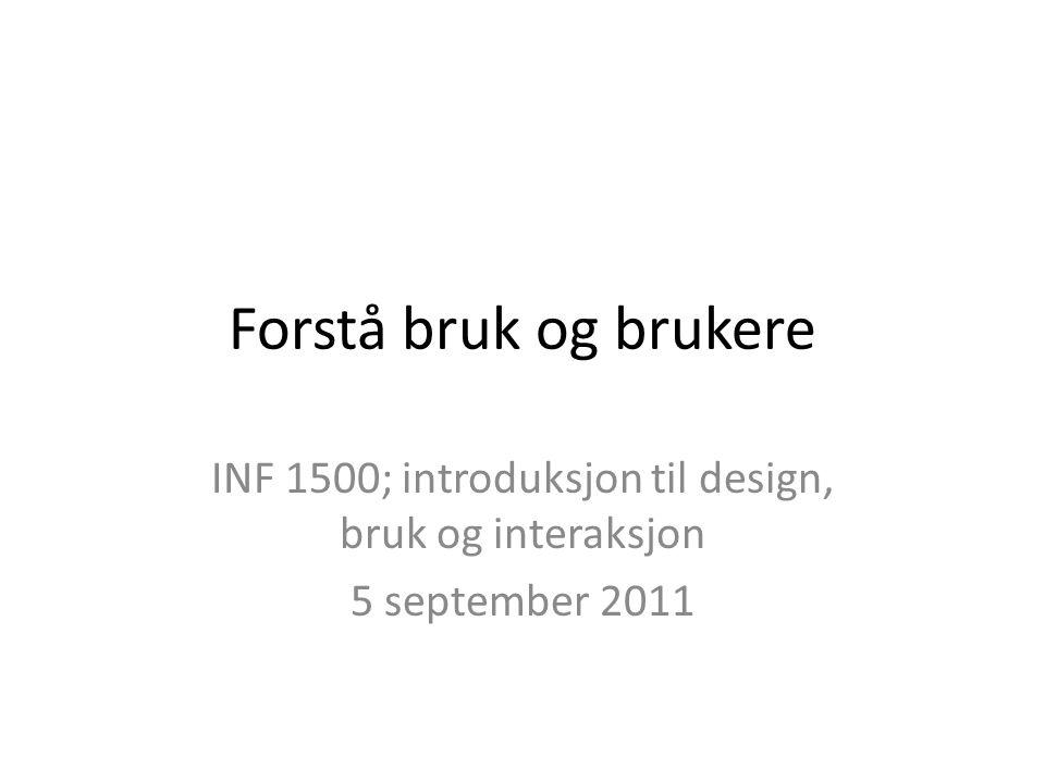 Forstå bruk og brukere INF 1500; introduksjon til design, bruk og interaksjon 5 september 2011