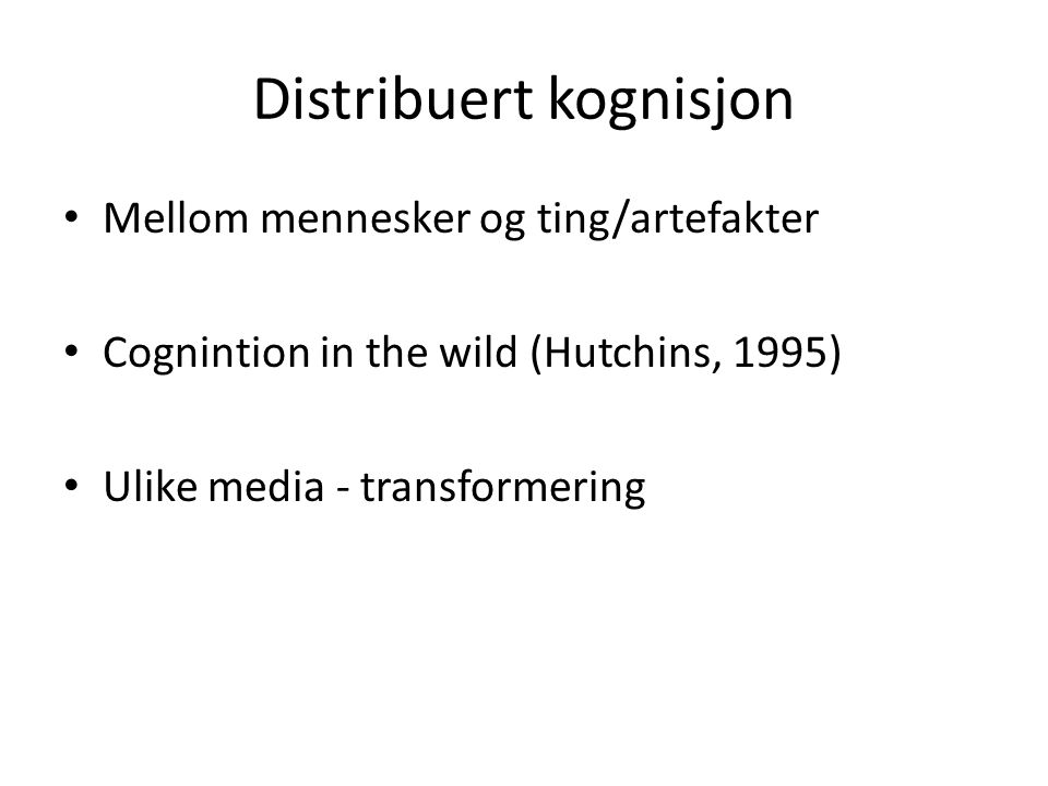 Distribuert kognisjon Mellom mennesker og ting/artefakter Cognintion in the wild (Hutchins, 1995) Ulike media - transformering