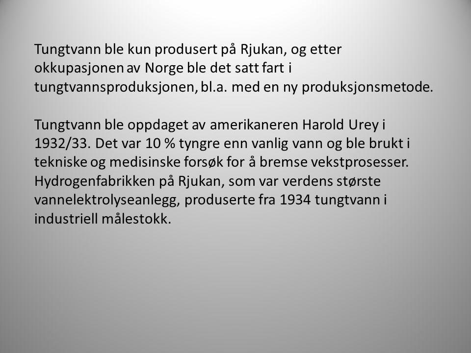 Tungtvann ble kun produsert på Rjukan, og etter okkupasjonen av Norge ble det satt fart i tungtvannsproduksjonen, bl.a.
