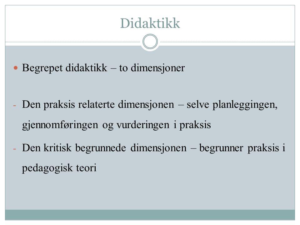 Didaktikk Begrepet didaktikk – to dimensjoner - Den praksis relaterte dimensjonen – selve planleggingen, gjennomføringen og vurderingen i praksis - Den kritisk begrunnede dimensjonen – begrunner praksis i pedagogisk teori