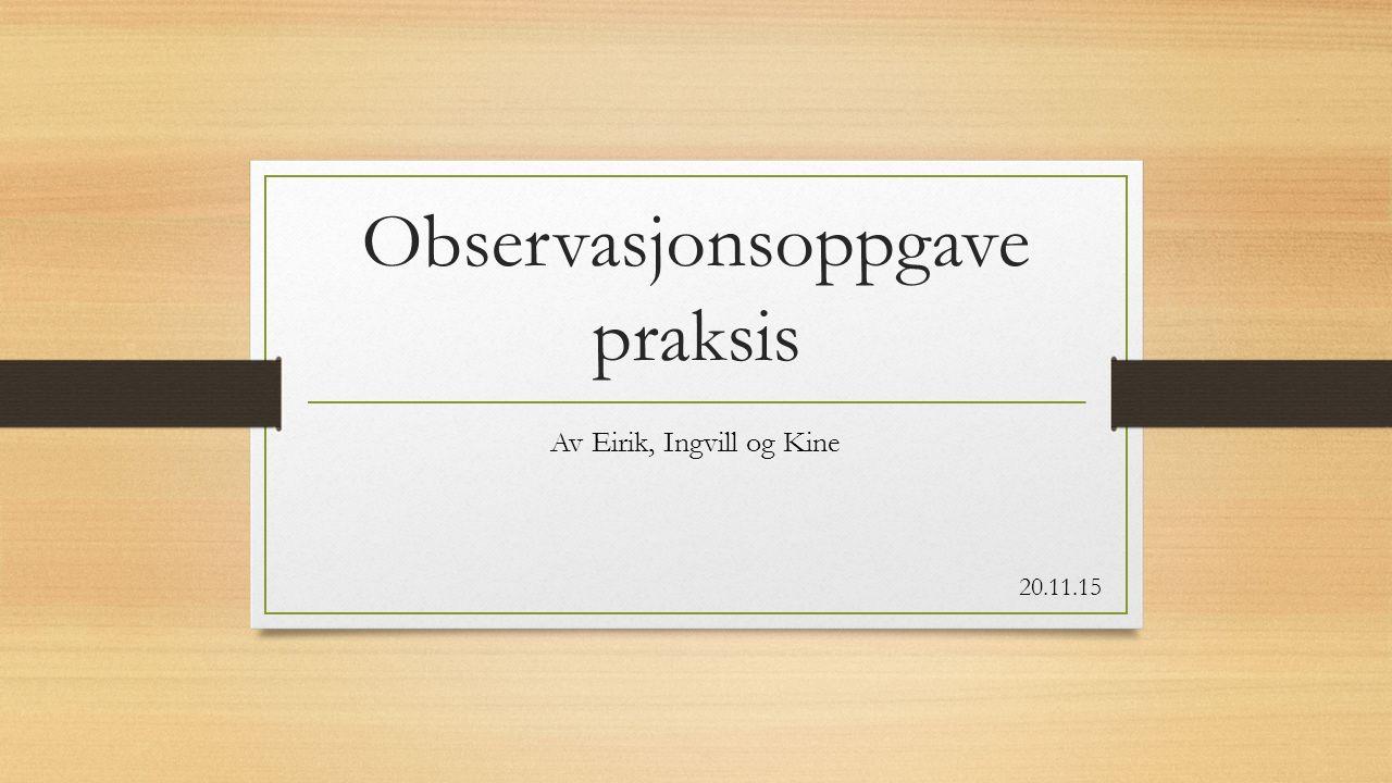 Observasjonsoppgave praksis Av Eirik, Ingvill og Kine 20.11.15