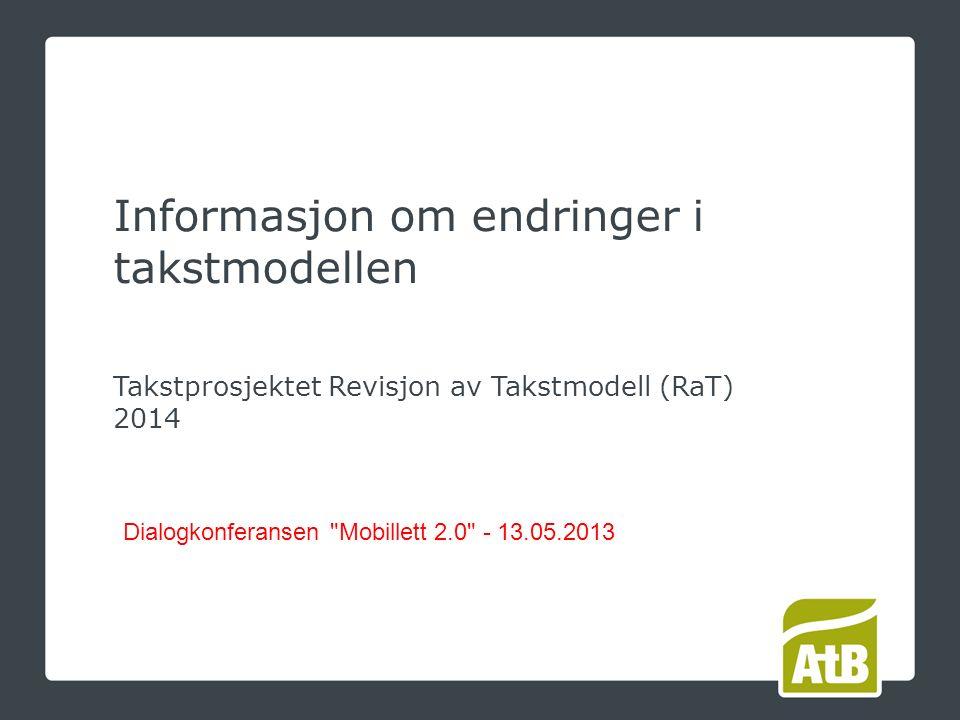 Takstprosjektet Revisjon av Takstmodell (RaT) 2014 Dialogkonferansen Mobillett 2.0 - 13.05.2013 Informasjon om endringer i takstmodellen