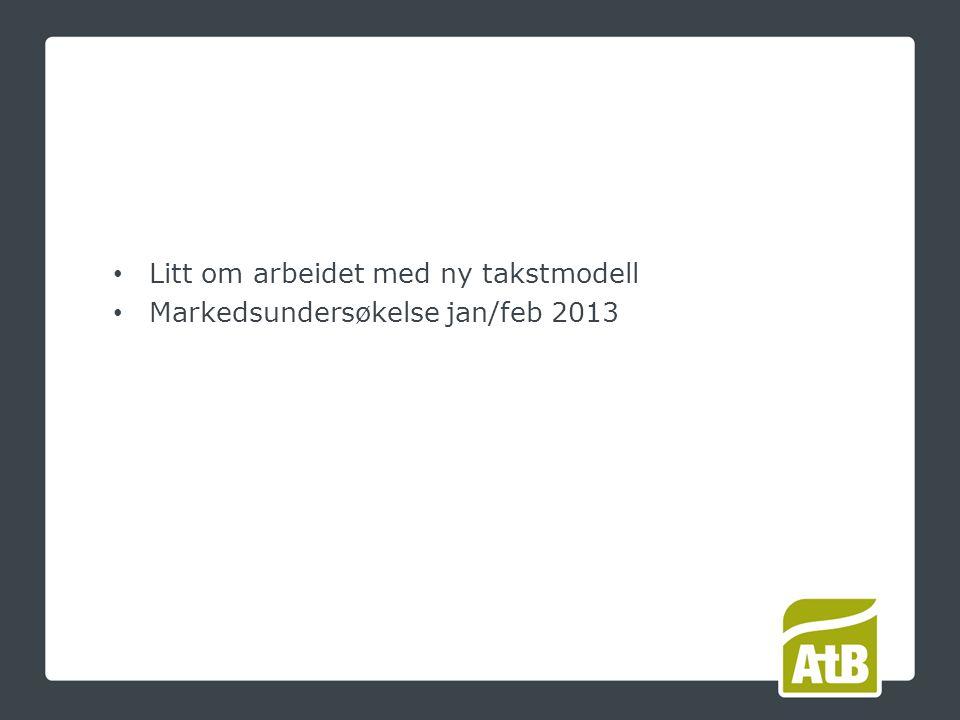 Litt om arbeidet med ny takstmodell Markedsundersøkelse jan/feb 2013