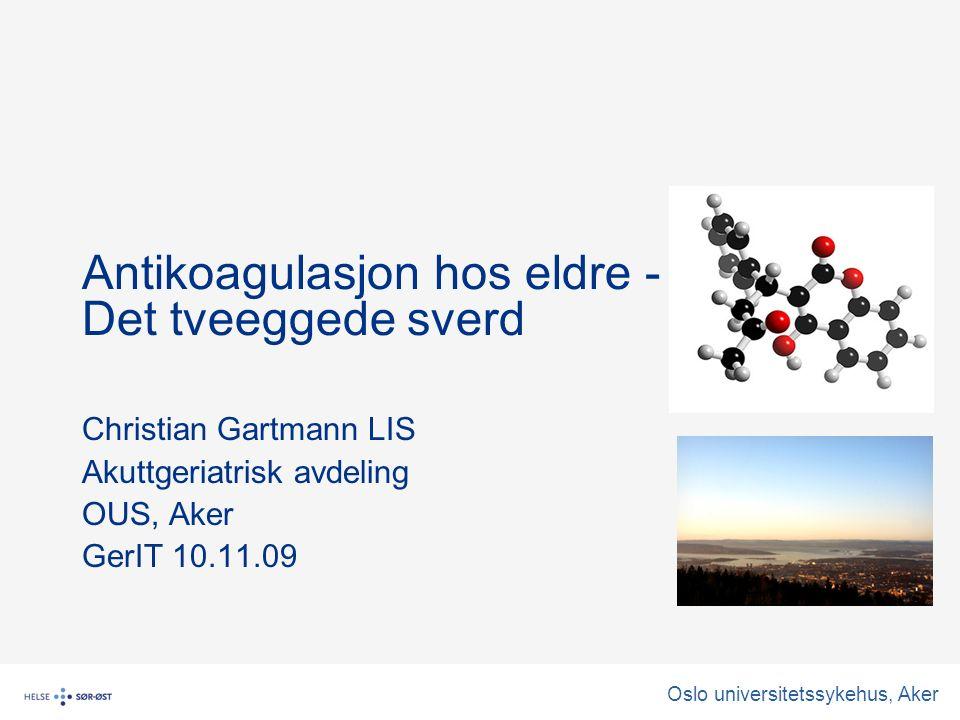 Oslo universitetssykehus, Aker Antikoagulasjon hos eldre - Det tveeggede sverd Christian Gartmann LIS Akuttgeriatrisk avdeling OUS, Aker GerIT 10.11.09