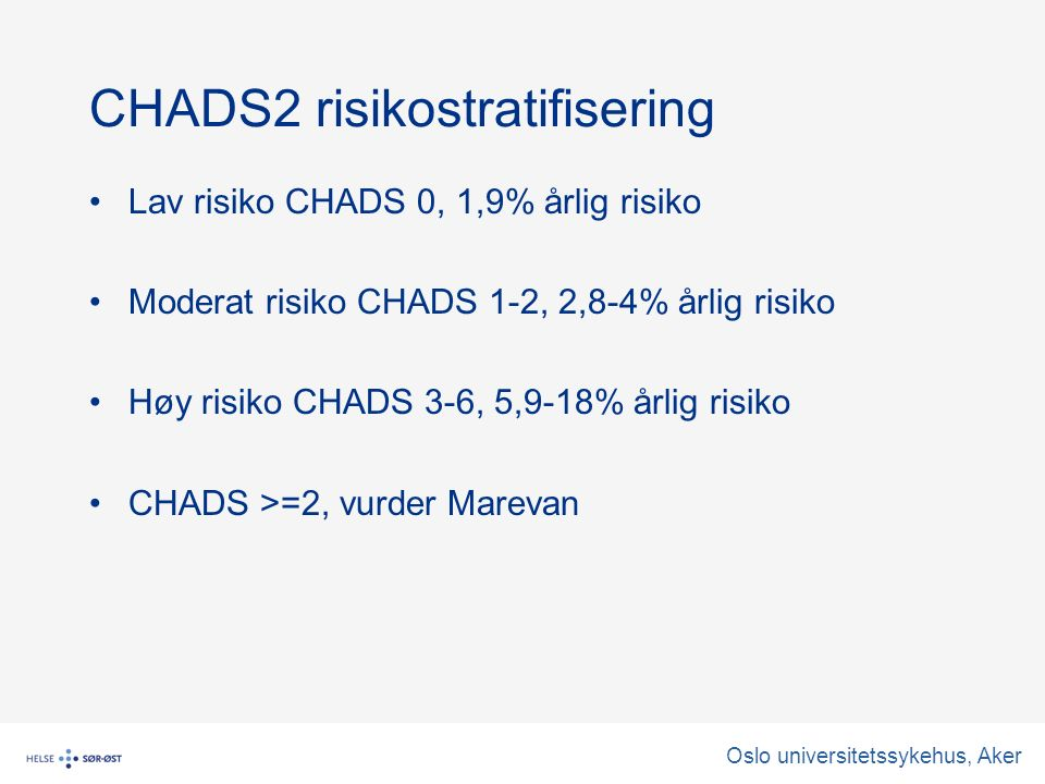CHADS2 risikostratifisering Lav risiko CHADS 0, 1,9% årlig risiko Moderat risiko CHADS 1-2, 2,8-4% årlig risiko Høy risiko CHADS 3-6, 5,9-18% årlig risiko CHADS >=2, vurder Marevan