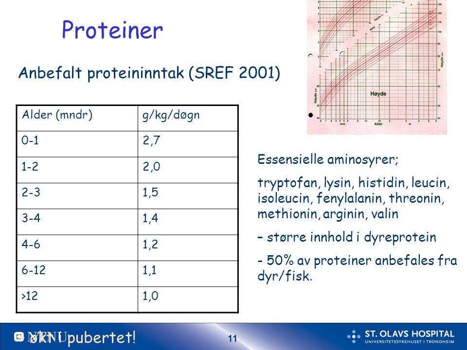 11 Proteiner Alder (mndr)g/kg/d ø gn 0-12,7 1-22,0 2-31,5 3-41,4 4-61,2 6-121,1 >121,0 Anbefalt proteininntak (SREF 2001) Essensielle aminosyrer; tryptofan, lysin, histidin, leucin, isoleucin, fenylalanin, threonin, methionin, arginin, valin – større innhold i dyreprotein - 50% av proteiner anbefales fra dyr/fisk.