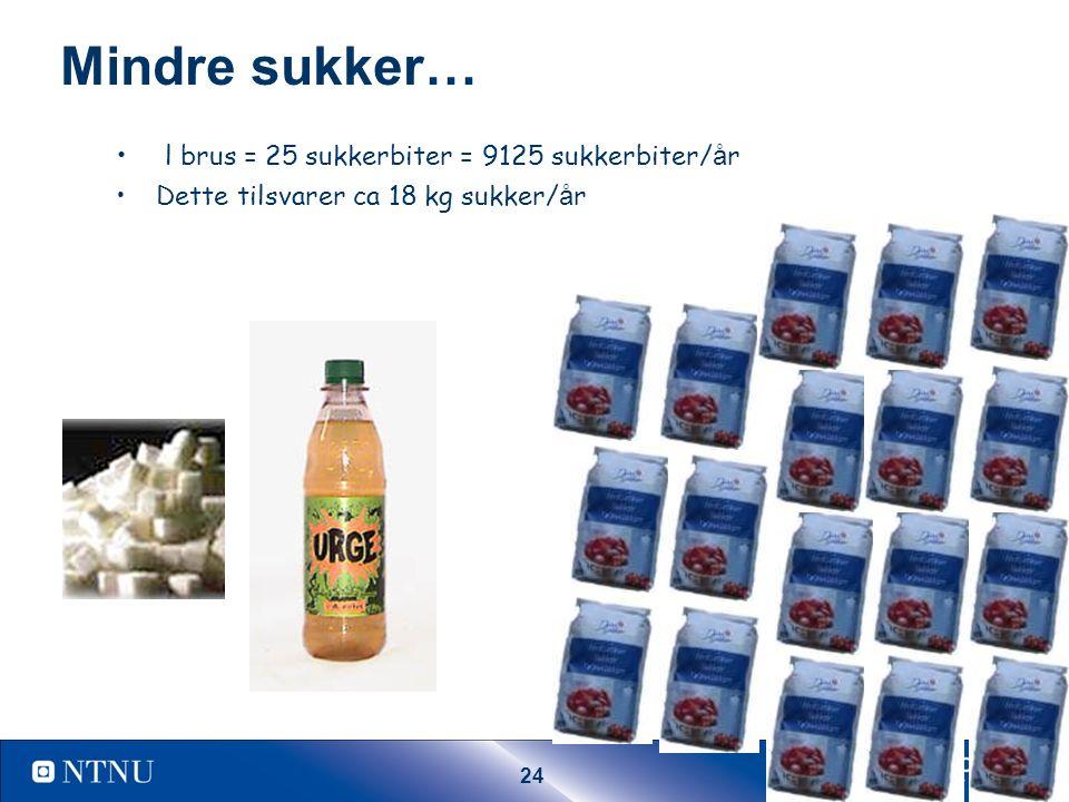 24 Mindre sukker… l brus = 25 sukkerbiter = 9125 sukkerbiter/ å r Dette tilsvarer ca 18 kg sukker/ å r