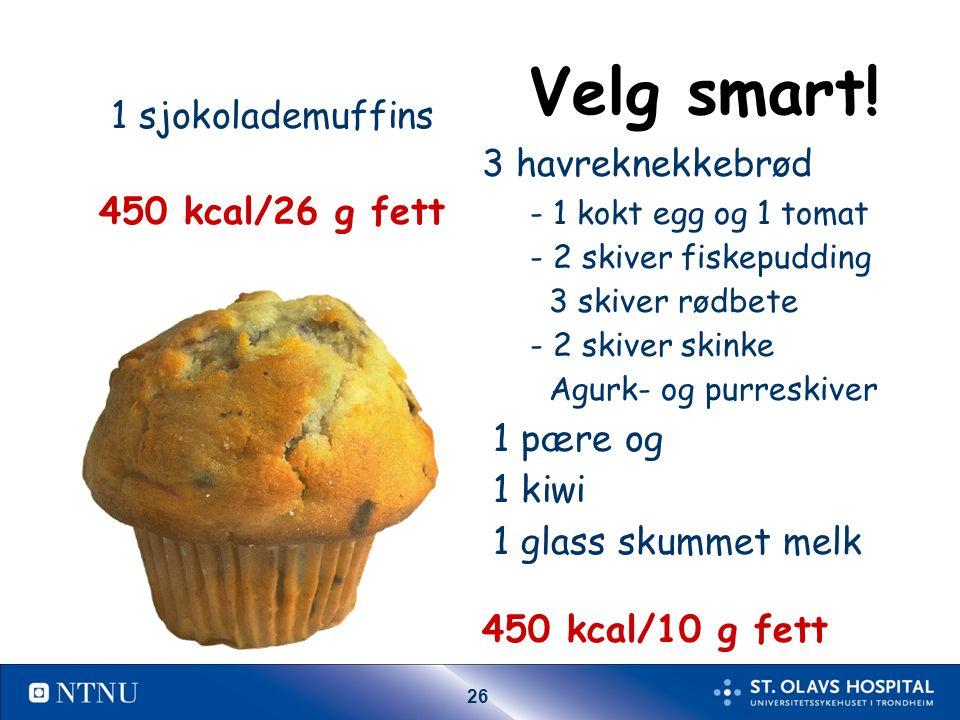 26 Velg smart! 1 sjokolademuffins 450 kcal/26 g fett 3 havreknekkebrød - 1 kokt egg og 1 tomat - 2 skiver fiskepudding 3 skiver rødbete - 2 skiver ski