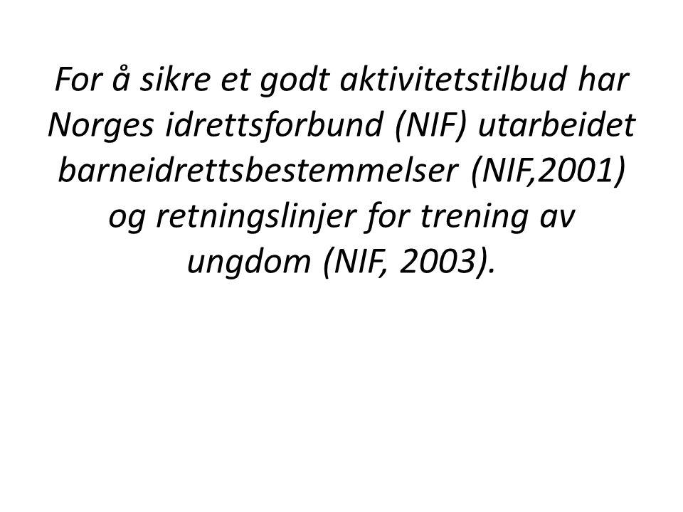 For å sikre et godt aktivitetstilbud har Norges idrettsforbund (NIF) utarbeidet barneidrettsbestemmelser (NIF,2001) og retningslinjer for trening av ungdom (NIF, 2003).