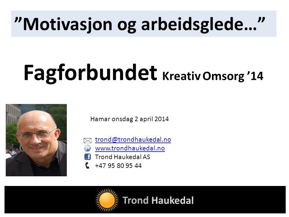 trond@trondhaukedal.no www.trondhaukedal.no Trond Haukedal AS +47 95 80 95 44 Fagforbundet Kreativ Omsorg '14 Motivasjon og arbeidsglede… Hamar onsdag 2 april 2014