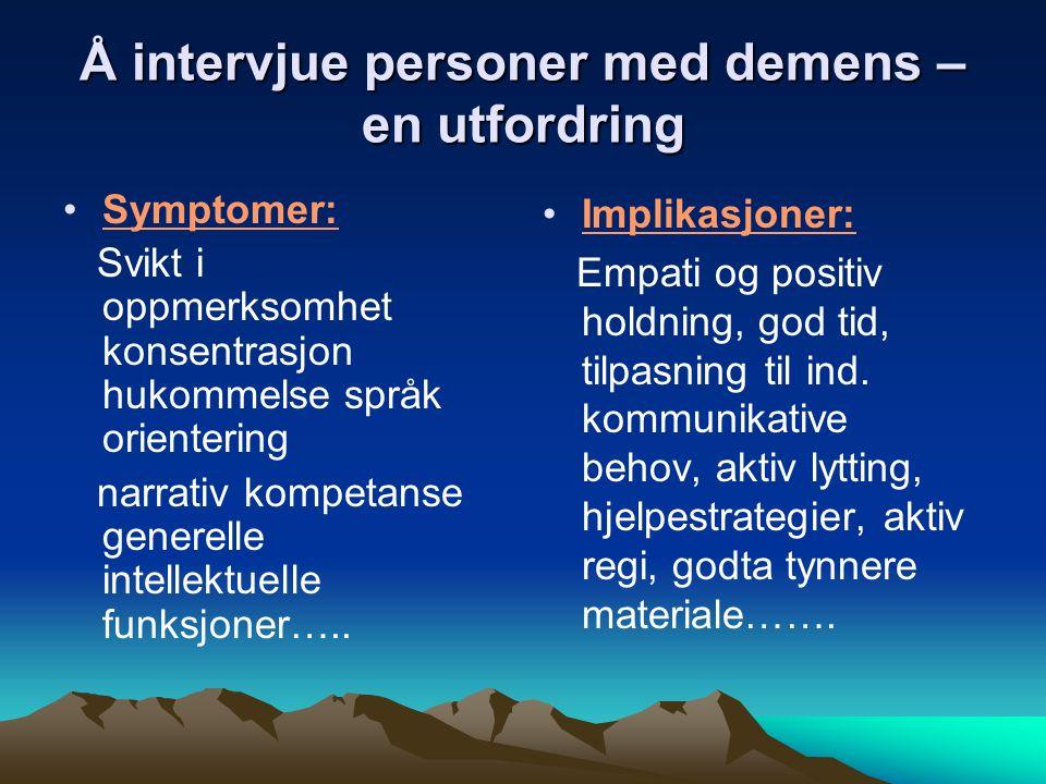 Å intervjue personer med demens – en utfordring Symptomer: Svikt i oppmerksomhet konsentrasjon hukommelse språk orientering narrativ kompetanse generelle intellektuelle funksjoner…..