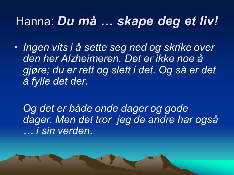 Hanna: Du må … skape deg et liv. Ingen vits i å sette seg ned og skrike over den her Alzheimeren.