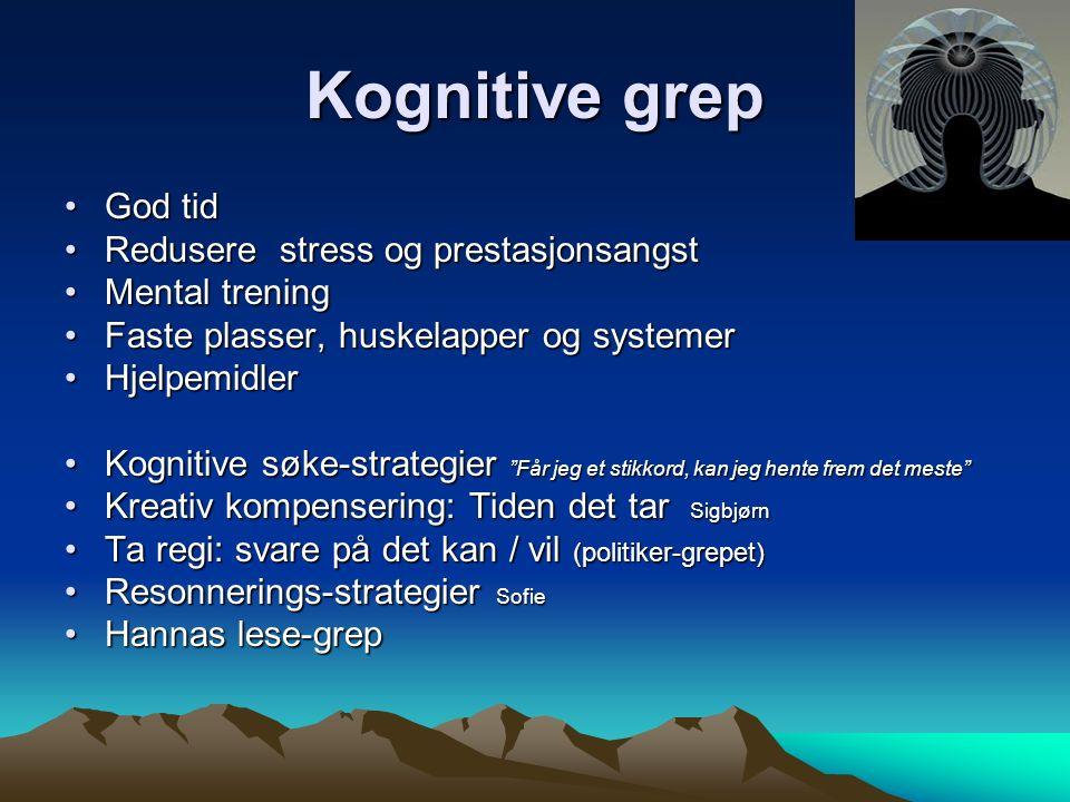 Kognitive grep God tidGod tid Redusere stress og prestasjonsangstRedusere stress og prestasjonsangst Mental treningMental trening Faste plasser, huskelapper og systemerFaste plasser, huskelapper og systemer HjelpemidlerHjelpemidler Kognitive søke-strategier Får jeg et stikkord, kan jeg hente frem det meste Kognitive søke-strategier Får jeg et stikkord, kan jeg hente frem det meste Kreativ kompensering: Tiden det tar SigbjørnKreativ kompensering: Tiden det tar Sigbjørn Ta regi: svare på det kan / vil (politiker-grepet)Ta regi: svare på det kan / vil (politiker-grepet) Resonnerings-strategier SofieResonnerings-strategier Sofie Hannas lese-grepHannas lese-grep
