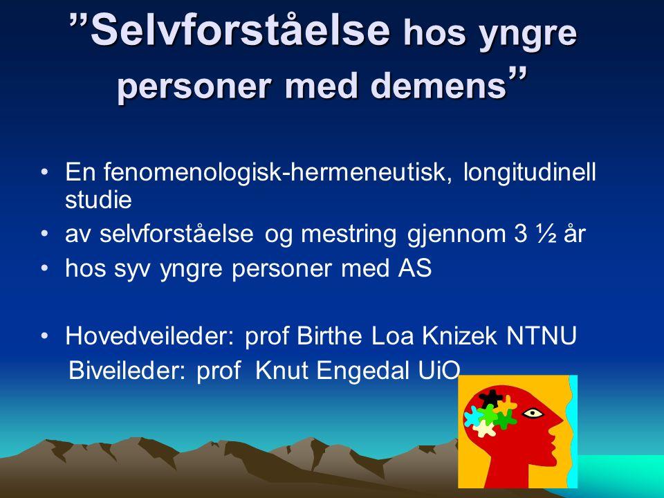 Selvforståelse hos yngre personer med demens En fenomenologisk-hermeneutisk, longitudinell studie av selvforståelse og mestring gjennom 3 ½ år hos syv yngre personer med AS Hovedveileder: prof Birthe Loa Knizek NTNU Biveileder: prof Knut Engedal UiO