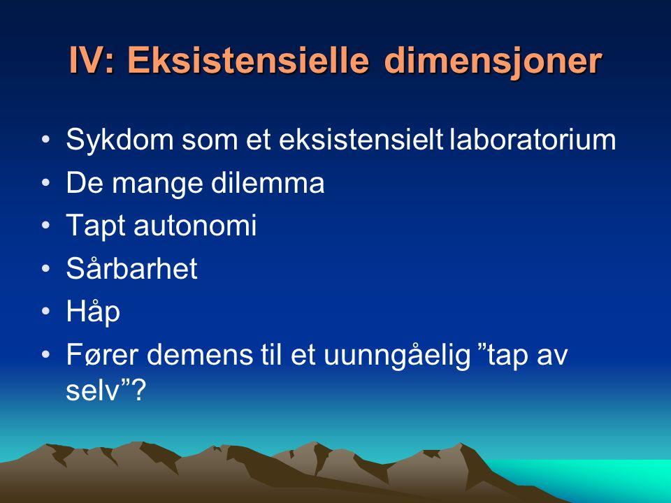 IV: Eksistensielle dimensjoner Sykdom som et eksistensielt laboratorium De mange dilemma Tapt autonomi Sårbarhet Håp Fører demens til et uunngåelig tap av selv ?