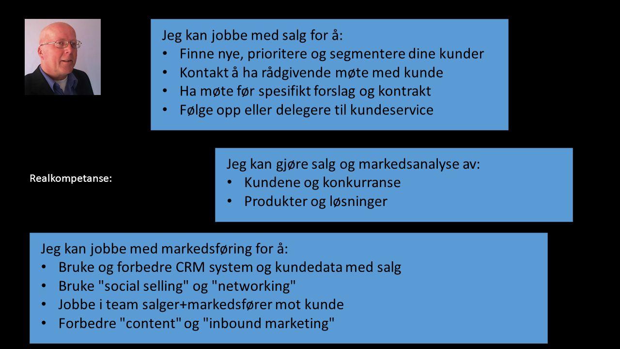 Jeg kan jobbe med salg for å: Finne nye, prioritere og segmentere dine kunder Kontakt å ha rådgivende møte med kunde Ha møte før spesifikt forslag og kontrakt Følge opp eller delegere til kundeservice Jeg kan gjøre salg og markedsanalyse av: Kundene og konkurranse Produkter og løsninger Jeg kan jobbe med markedsføring for å: Bruke og forbedre CRM system og kundedata med salg Bruke social selling og networking Jobbe i team salger+markedsfører mot kunde Forbedre content og inbound marketing Realkompetanse: