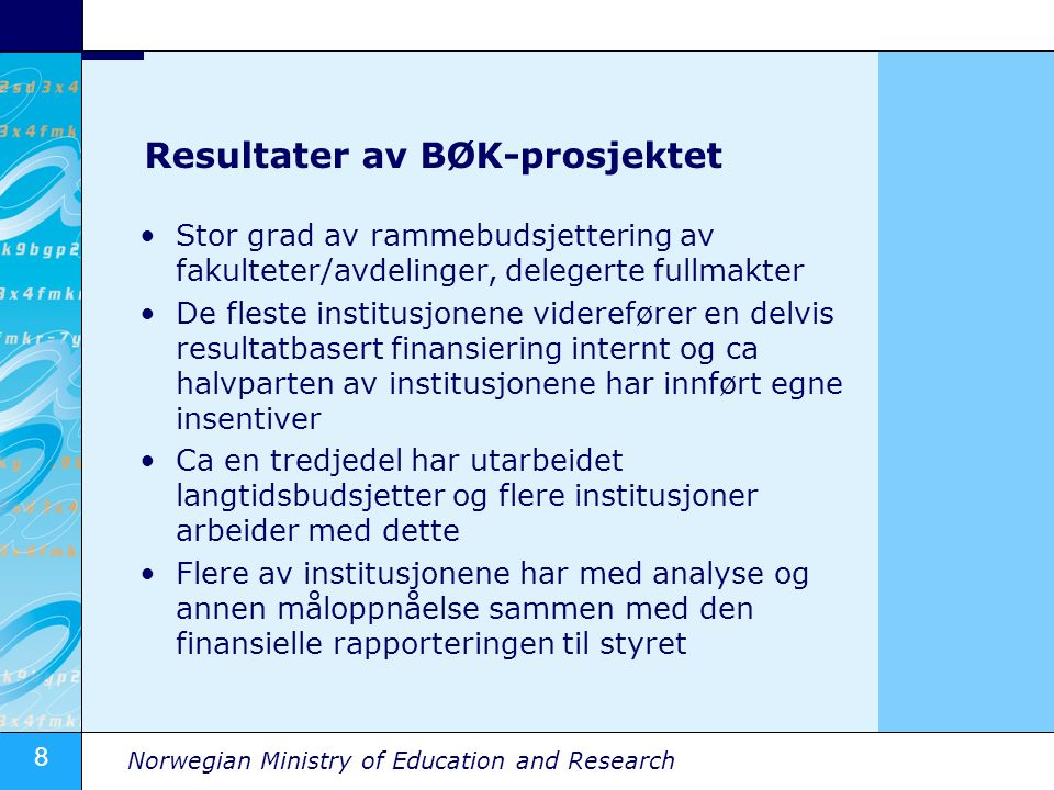 8 Norwegian Ministry of Education and Research Resultater av BØK-prosjektet Stor grad av rammebudsjettering av fakulteter/avdelinger, delegerte fullmakter De fleste institusjonene viderefører en delvis resultatbasert finansiering internt og ca halvparten av institusjonene har innført egne insentiver Ca en tredjedel har utarbeidet langtidsbudsjetter og flere institusjoner arbeider med dette Flere av institusjonene har med analyse og annen måloppnåelse sammen med den finansielle rapporteringen til styret