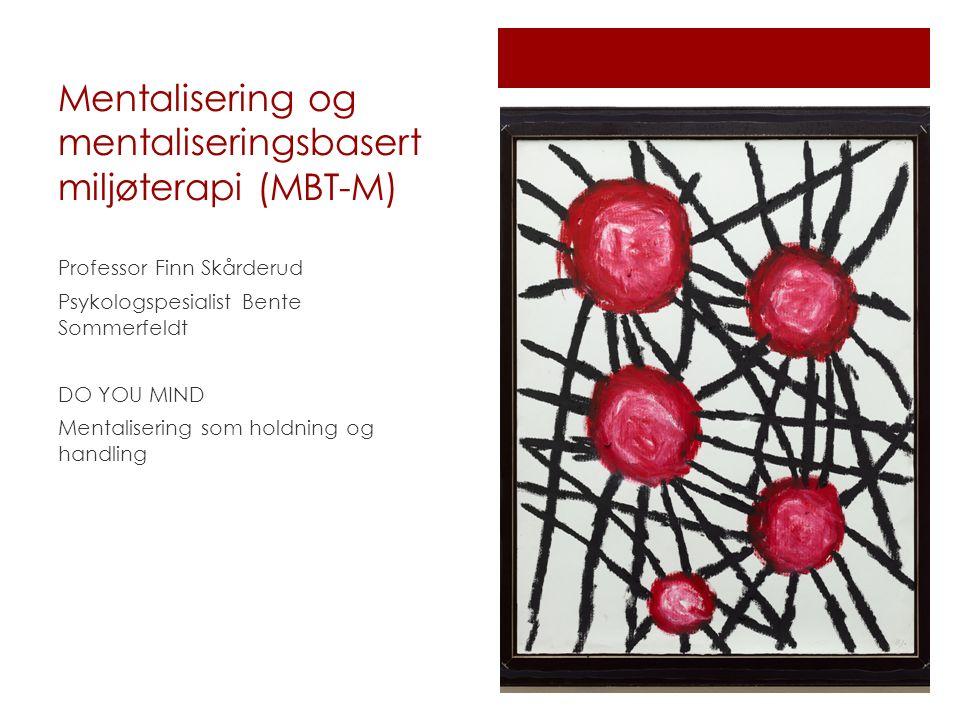 Mentalisering og mentaliseringsbasert miljøterapi (MBT-M) Professor Finn Skårderud Psykologspesialist Bente Sommerfeldt DO YOU MIND Mentalisering som