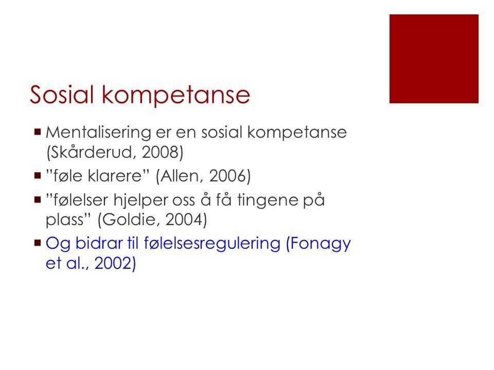 Sosial kompetanse  Mentalisering er en sosial kompetanse (Skårderud, 2008)  føle klarere (Allen, 2006)  følelser hjelper oss å få tingene på plass (Goldie, 2004)  Og bidrar til følelsesregulering (Fonagy et al., 2002)