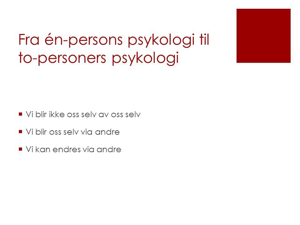 Fra én-persons psykologi til to-personers psykologi  Vi blir ikke oss selv av oss selv  Vi blir oss selv via andre  Vi kan endres via andre