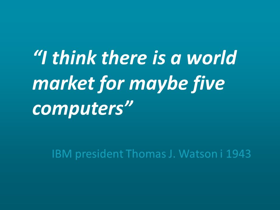 """I think there is a world market for maybe five computers"" IBM president Thomas J. Watson i 1943"