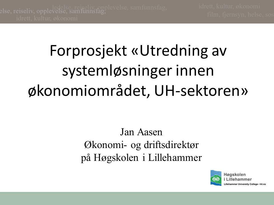 Forprosjekt «Utredning av systemløsninger innen økonomiområdet, UH-sektoren» Jan Aasen Økonomi- og driftsdirektør på Høgskolen i Lillehammer