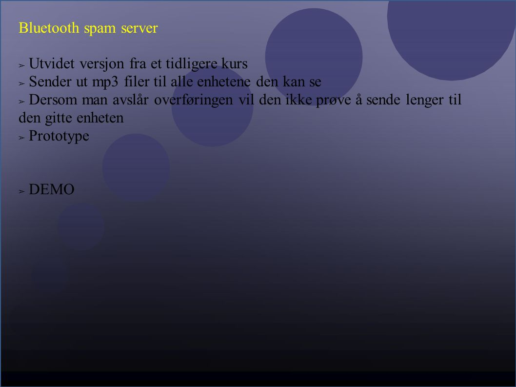 Bluetooth spam server ➢ Utvidet versjon fra et tidligere kurs ➢ Sender ut mp3 filer til alle enhetene den kan se ➢ Dersom man avslår overføringen vil den ikke prøve å sende lenger til den gitte enheten ➢ Prototype ➢ DEMO