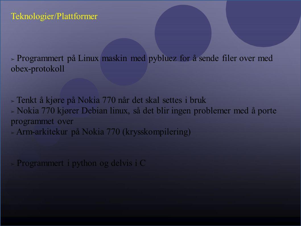 Teknologier/Plattformer ➢ Programmert på Linux maskin med pybluez for å sende filer over med obex-protokoll ➢ Tenkt å kjøre på Nokia 770 når det skal settes i bruk ➢ Nokia 770 kjører Debian linux, så det blir ingen problemer med å porte programmet over ➢ Arm-arkitekur på Nokia 770 (krysskompilering) ➢ Programmert i python og delvis i C