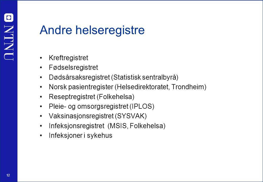 12 Andre helseregistre Kreftregistret Fødselsregistret Dødsårsaksregistret (Statistisk sentralbyrå) Norsk pasientregister (Helsedirektoratet, Trondheim) Reseptregistret (Folkehelsa) Pleie- og omsorgsregistret (IPLOS) Vaksinasjonsregistret (SYSVAK) Infeksjonsregistret (MSIS, Folkehelsa) Infeksjoner i sykehus