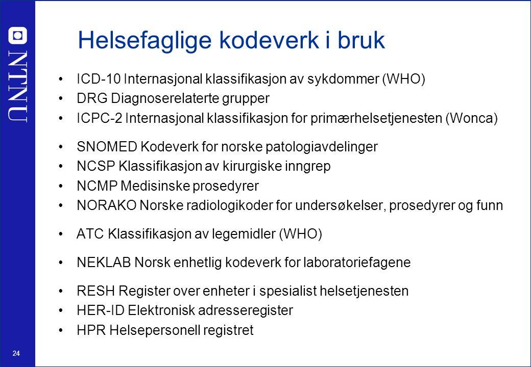 24 Helsefaglige kodeverk i bruk ICD-10 Internasjonal klassifikasjon av sykdommer (WHO) DRG Diagnoserelaterte grupper ICPC-2 Internasjonal klassifikasjon for primærhelsetjenesten (Wonca) SNOMED Kodeverk for norske patologiavdelinger NCSP Klassifikasjon av kirurgiske inngrep NCMP Medisinske prosedyrer NORAKO Norske radiologikoder for undersøkelser, prosedyrer og funn ATC Klassifikasjon av legemidler (WHO) NEKLAB Norsk enhetlig kodeverk for laboratoriefagene RESH Register over enheter i spesialist helsetjenesten HER-ID Elektronisk adresseregister HPR Helsepersonell registret