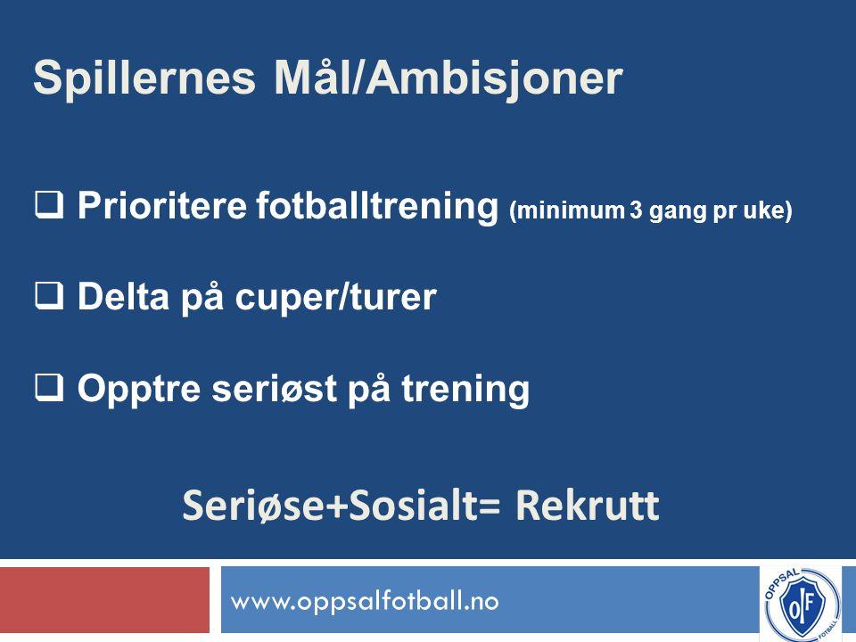 www.oppsalfotball.no Spillernes Mål/Ambisjoner  Prioritere fotballtrening (minimum 3 gang pr uke)  Delta på cuper/turer  Opptre seriøst på trening Seriøse+Sosialt= Rekrutt