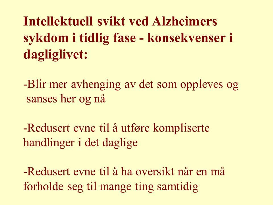 Intellektuell svikt ved Alzheimers sykdom i tidlig fase - konsekvenser i dagliglivet: -Blir mer avhenging av det som oppleves og sanses her og nå -Redusert evne til å utføre kompliserte handlinger i det daglige -Redusert evne til å ha oversikt når en må forholde seg til mange ting samtidig
