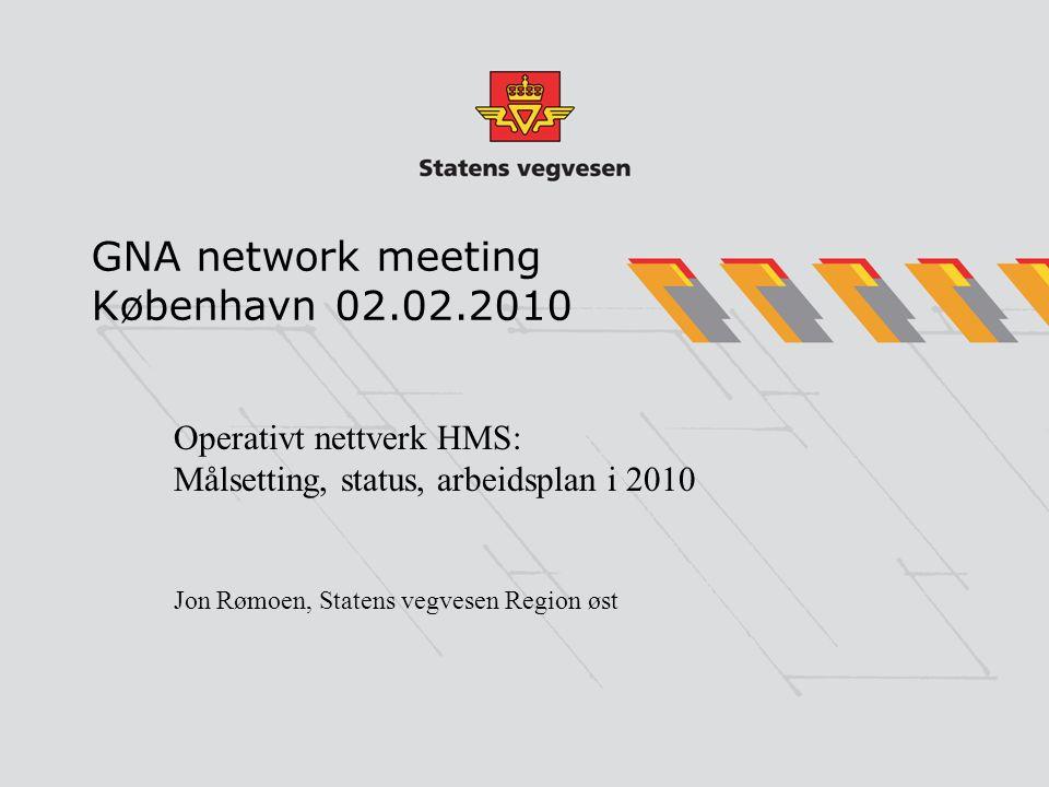 GNA network meeting København 02.02.2010 Operativt nettverk HMS: Målsetting, status, arbeidsplan i 2010 Jon Rømoen, Statens vegvesen Region øst