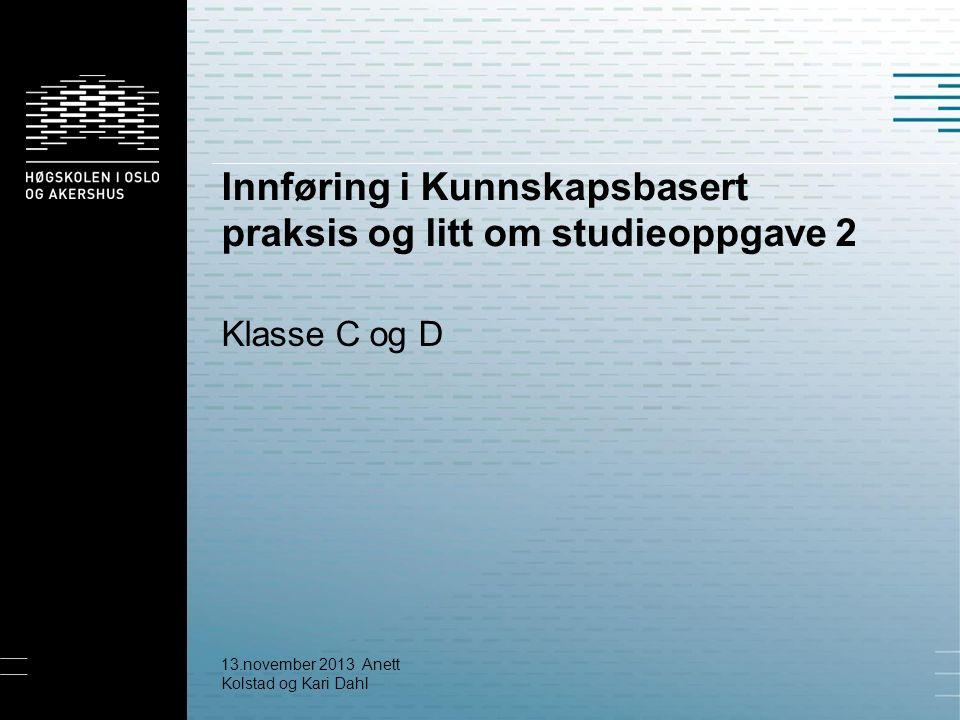 Innføring i Kunnskapsbasert praksis og litt om studieoppgave 2 Klasse C og D 13.november 2013 Anett Kolstad og Kari Dahl