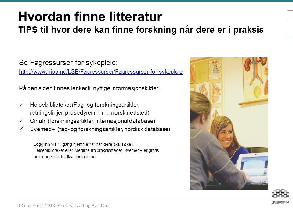 Hvordan finne litteratur TIPS til hvor dere kan finne forskning når dere er i praksis 13.november 2013 Anett Kolstad og Kari Dahl Se Fagressurser for sykepleie: http://www.hioa.no/LSB/Fagressurser/Fagressurser-for-sykepleie På den siden finnes lenker til nyttige informasjonskilder: Helsebiblioteket (Fag- og forskningsartikler, retningslinjer, prosedyrer m.