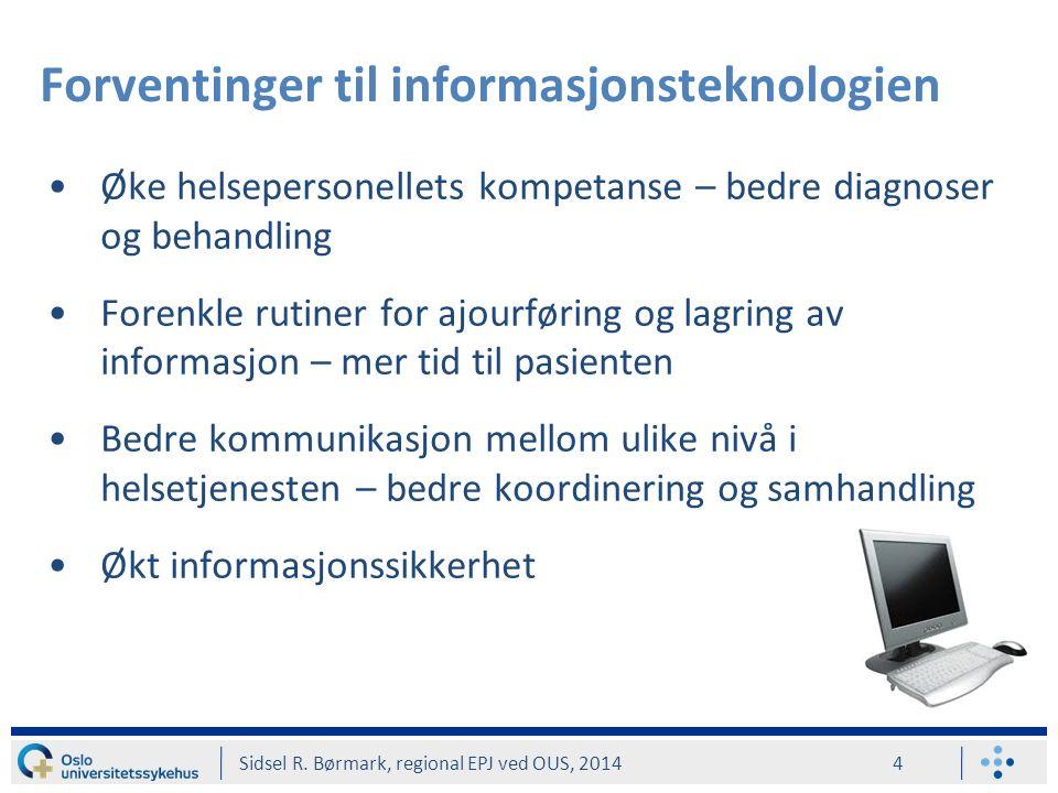 Forventinger til informasjonsteknologien Øke helsepersonellets kompetanse – bedre diagnoser og behandling Forenkle rutiner for ajourføring og lagring av informasjon – mer tid til pasienten Bedre kommunikasjon mellom ulike nivå i helsetjenesten – bedre koordinering og samhandling Økt informasjonssikkerhet Sidsel R.