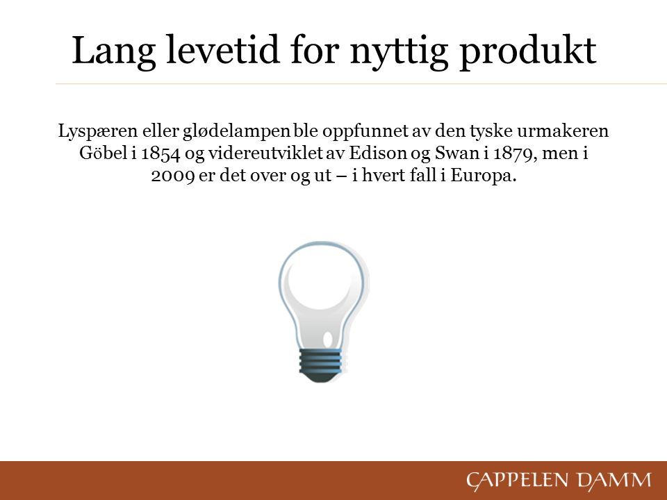 Lang levetid for nyttig produkt Lyspæren eller glødelampen ble oppfunnet av den tyske urmakeren G ö bel i 1854 og videreutviklet av Edison og Swan i 1879, men i 2009 er det over og ut – i hvert fall i Europa.