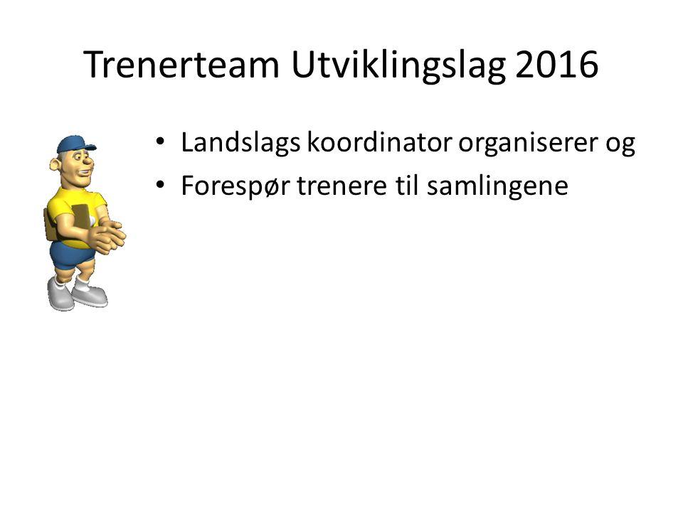 Trenerteam Utviklingslag 2016 Landslags koordinator organiserer og Forespør trenere til samlingene
