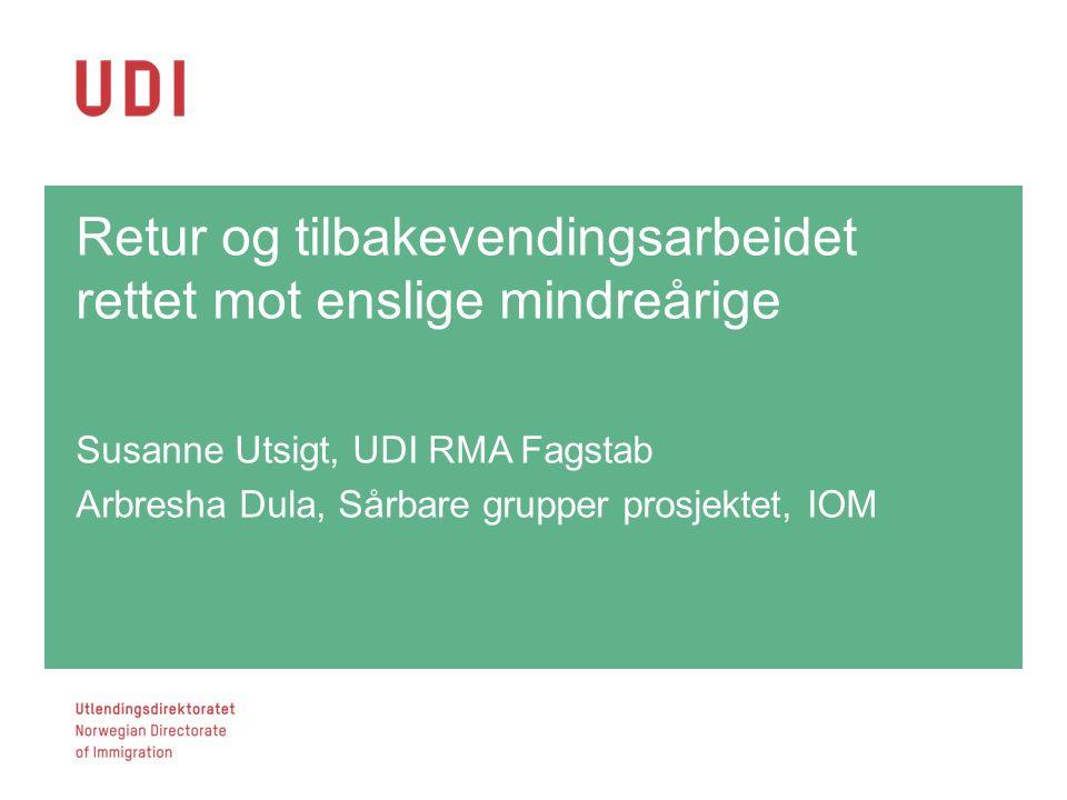 Retur og tilbakevendingsarbeidet rettet mot enslige mindreårige Susanne Utsigt, UDI RMA Fagstab Arbresha Dula, Sårbare grupper prosjektet, IOM 1