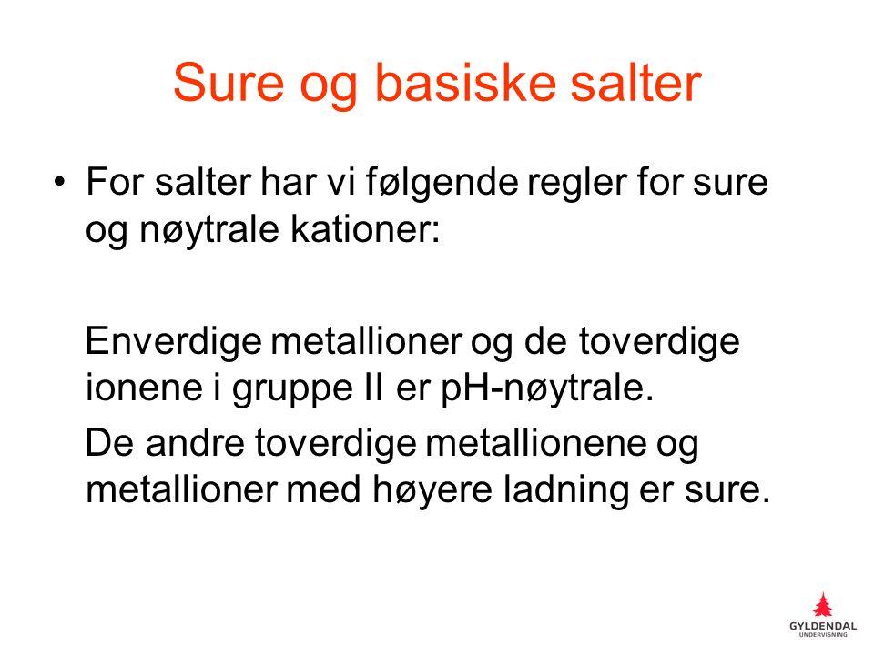 Sure og basiske salter For salter har vi følgende regler for sure og nøytrale kationer: Enverdige metallioner og de toverdige ionene i gruppe II er pH-nøytrale.