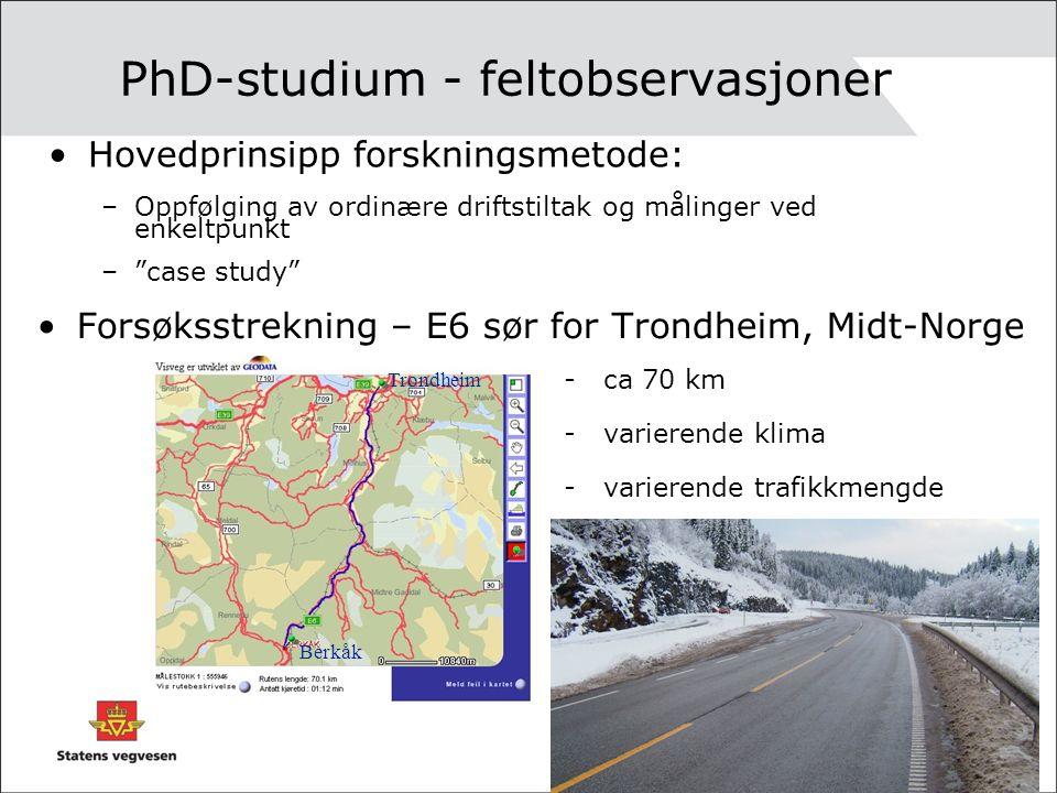 PhD-studium - feltobservasjoner Forsøksstrekning – E6 sør for Trondheim, Midt-Norge Trondheim Berkåk -ca 70 km -varierende klima -varierende trafikkmengde Hovedprinsipp forskningsmetode: –Oppfølging av ordinære driftstiltak og målinger ved enkeltpunkt – case study