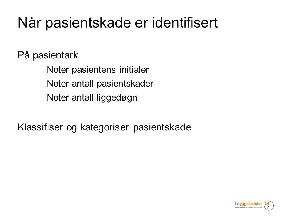 Når pasientskade er identifisert  På pasientark  Noter pasientens initialer  Noter antall pasientskader  Noter antall liggedøgn  Klassifiser og k