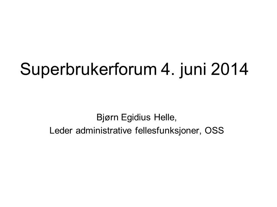 Superbrukerforum 4. juni 2014 Bjørn Egidius Helle, Leder administrative fellesfunksjoner, OSS