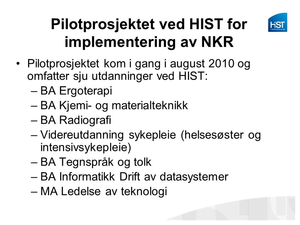 Pilotprosjektet ved HIST for implementering av NKR Pilotprosjektet kom i gang i august 2010 og omfatter sju utdanninger ved HIST: –BA Ergoterapi –BA Kjemi- og materialteknikk –BA Radiografi –Videreutdanning sykepleie (helsesøster og intensivsykepleie) –BA Tegnspråk og tolk –BA Informatikk Drift av datasystemer –MA Ledelse av teknologi