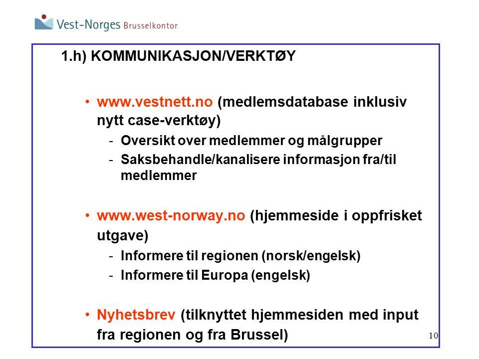 10 1.h) KOMMUNIKASJON/VERKTØY www.vestnett.no (medlemsdatabase inklusiv nytt case-verktøy) -Oversikt over medlemmer og målgrupper -Saksbehandle/kanalisere informasjon fra/til medlemmer www.west-norway.no (hjemmeside i oppfrisket utgave) -Informere til regionen (norsk/engelsk) -Informere til Europa (engelsk) Nyhetsbrev (tilknyttet hjemmesiden med input fra regionen og fra Brussel)