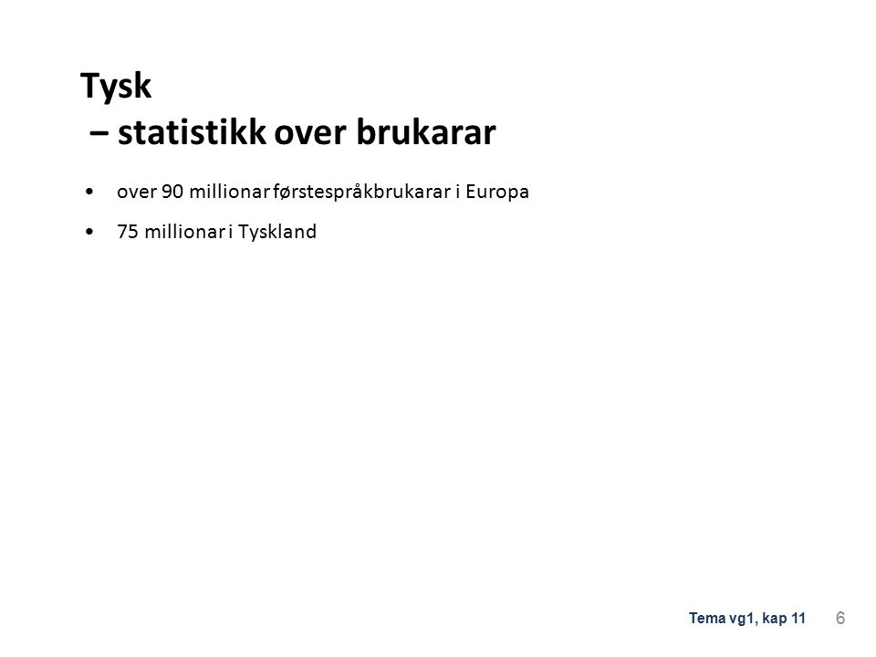 Tysk ‒ statistikk over brukarar over 90 millionar førstespråkbrukarar i Europa 75 millionar i Tyskland 6 Tema vg1, kap 11