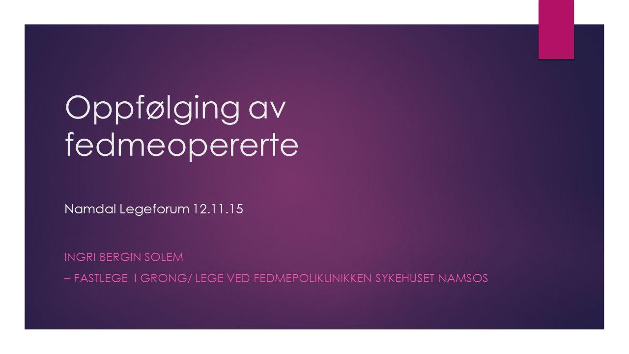 Oppfølging av fedmeopererte Namdal Legeforum 12.11.15 INGRI BERGIN SOLEM – FASTLEGE I GRONG/ LEGE VED FEDMEPOLIKLINIKKEN SYKEHUSET NAMSOS