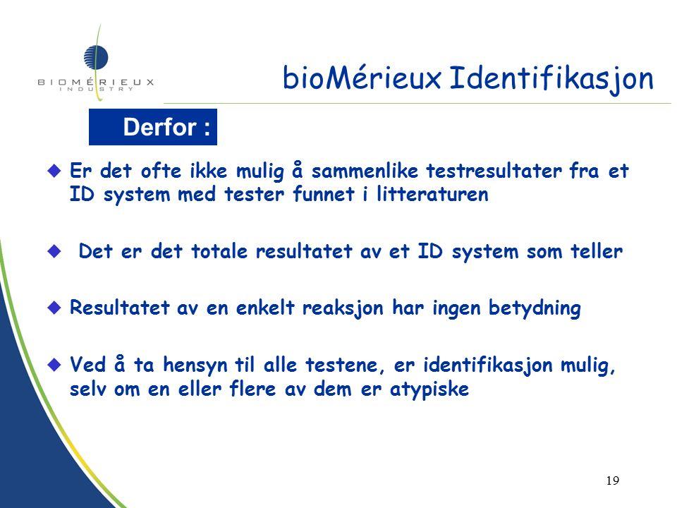 18 Testene må adapteres for å tilpasses formatet u Alle resultatene ferdig samtidig u Ta hensyn til test miljøet på stripsen (produksjon av syredamp, CO2,...) Ta hensyn til mijø begrensninger : u Testene plasseres i et bestemt mønster på grunnlag av studier u Innhold og metode i hver test er spesifikt definert u Databasene er etablert basert på reelle resultater og reflekterer arbeidsoperasjonene bioMérieux Identifikasjon