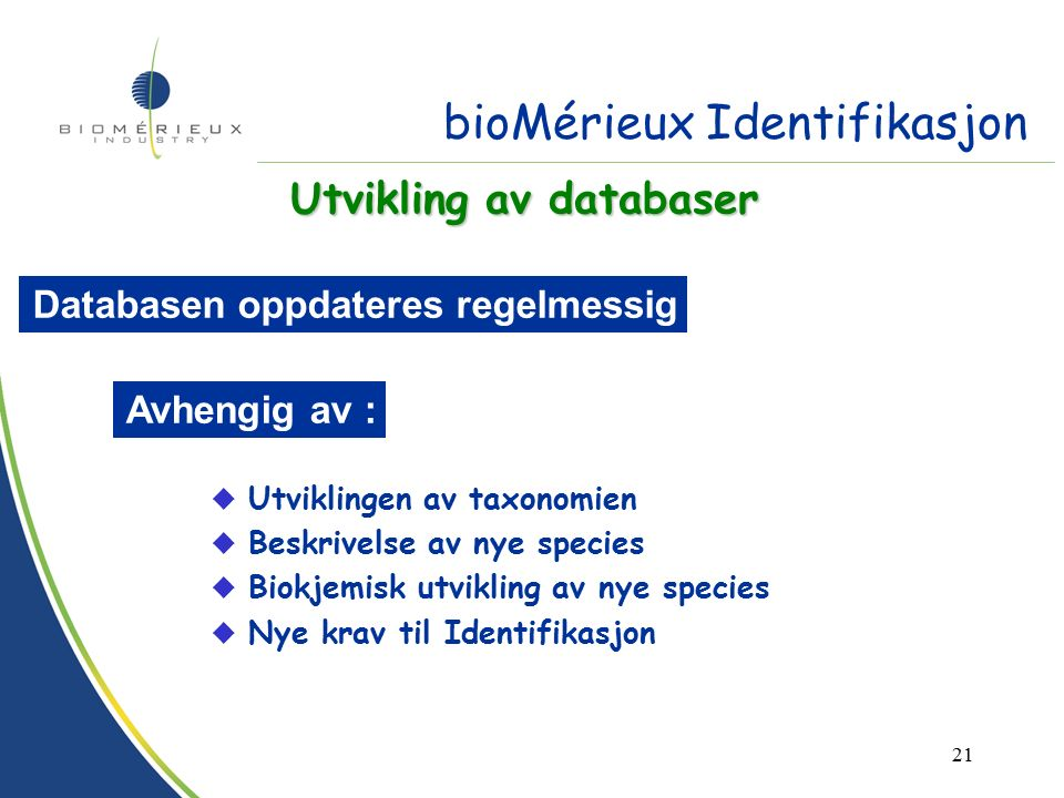 20 Databaser Prosentvise positive reaksjoner for hver test og for hvert species som kan identifiseres bioMérieux taxonomi = Offisiell taxonomi (International Journal of Systematic Bacteriology) u Species u Biotype u Genus u Gruppe av species Base enhet = Taxon bioMérieux Identifikasjon