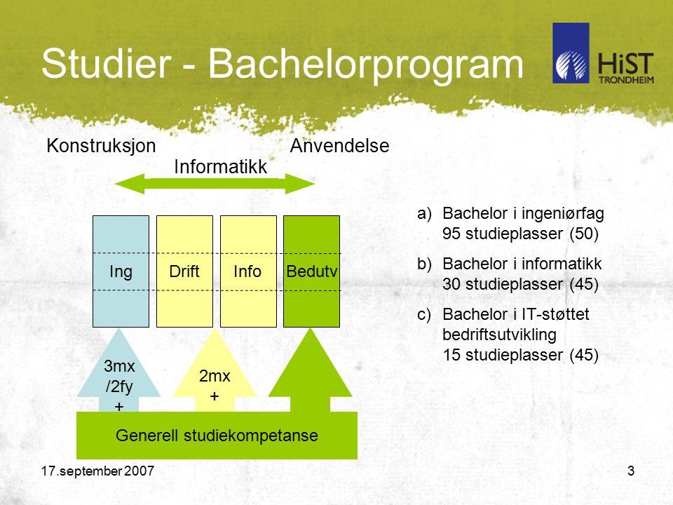 17.september 2007 3 Studier - Bachelorprogram 2mx + Generell studiekompetanse 3mx /2fy + a)Bachelor i ingeniørfag 95 studieplasser (50) b)Bachelor i informatikk 30 studieplasser (45) c)Bachelor i IT-støttet bedriftsutvikling 15 studieplasser (45) IngDriftBedutvInfo KonstruksjonAnvendelse Informatikk